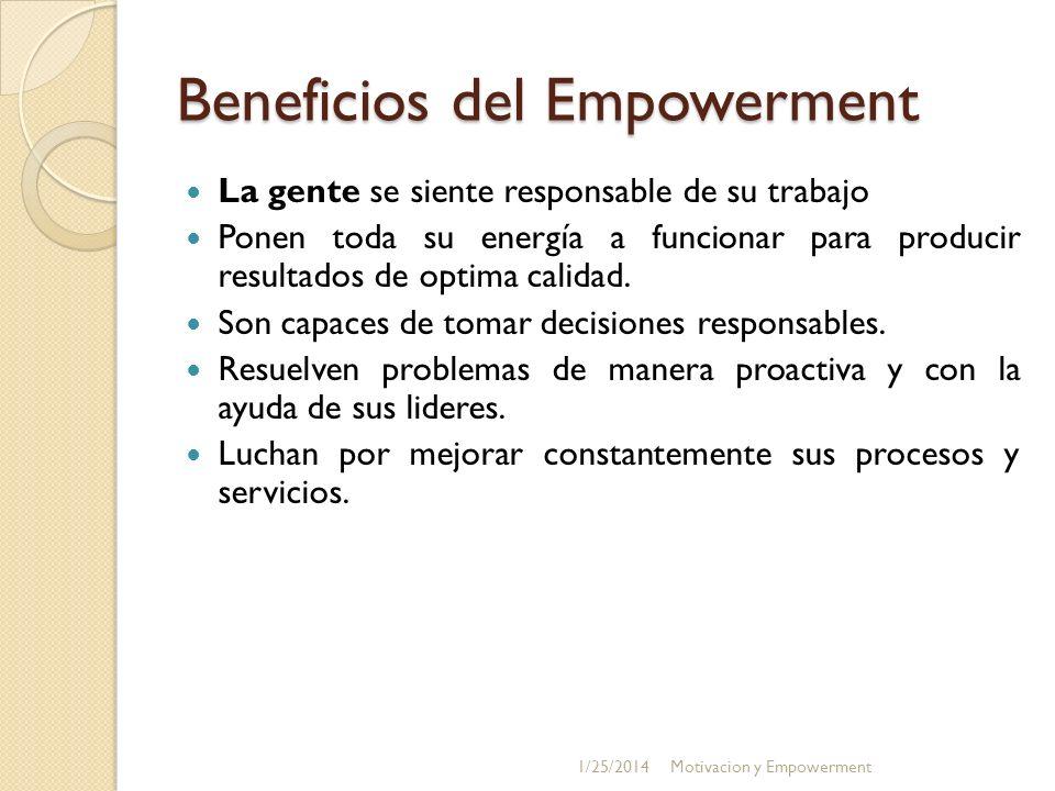 Beneficios del Empowerment La gente se siente responsable de su trabajo Ponen toda su energía a funcionar para producir resultados de optima calidad.
