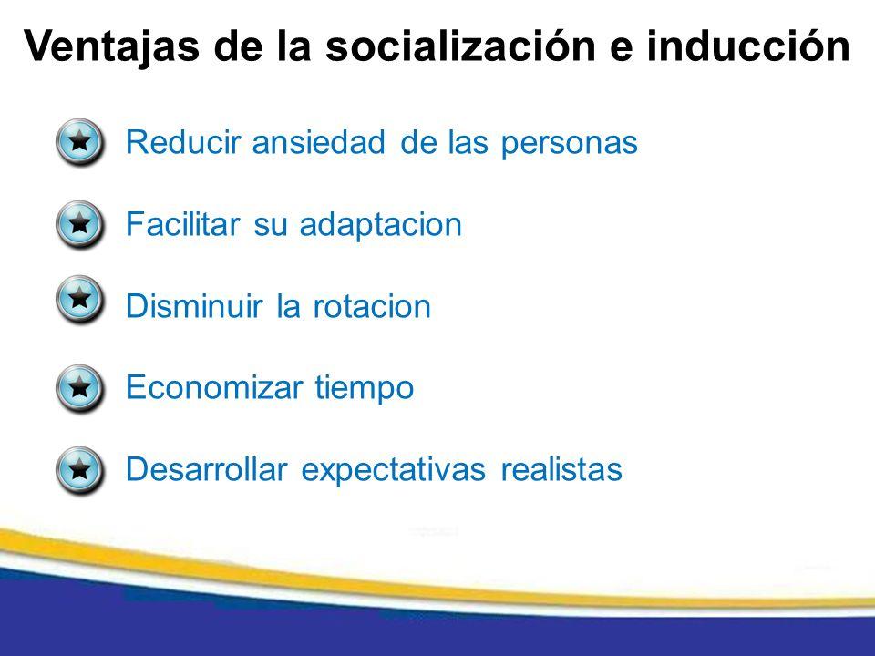 Ventajas de la socialización e inducción Reducir ansiedad de las personas Facilitar su adaptacion Disminuir la rotacion Economizar tiempo Desarrollar