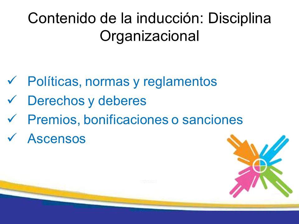 Políticas, normas y reglamentos Derechos y deberes Premios, bonificaciones o sanciones Ascensos Contenido de la inducción: Disciplina Organizacional