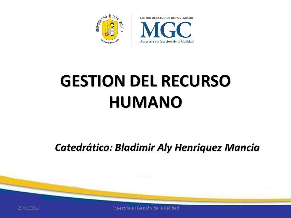 GESTION DEL RECURSO HUMANO Catedrático: Bladimir Aly Henriquez Mancia 25/01/2014Maestría en Gestión de la Calidad