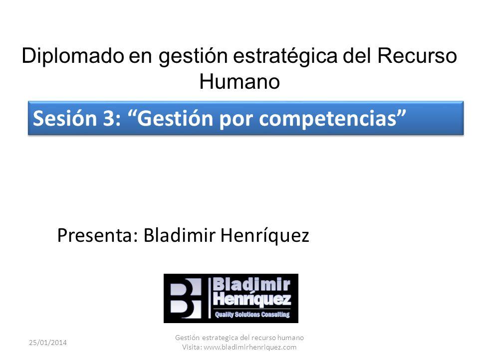 Sesión 3: Gestión por competencias 25/01/2014 Gestión estrategica del recurso humano Visita: www.bladimirhenriquez.com Diplomado en gestión estratégica del Recurso Humano Presenta: Bladimir Henríquez