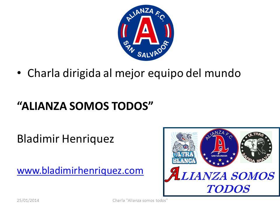 Charla dirigida al mejor equipo del mundo ALIANZA SOMOS TODOS Bladimir Henriquez www.bladimirhenriquez.com 25/01/2014Charla