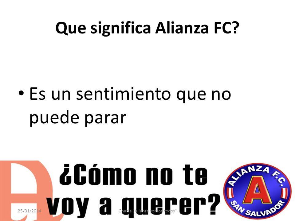Que significa Alianza FC? Es un sentimiento que no puede parar 25/01/2014Charla