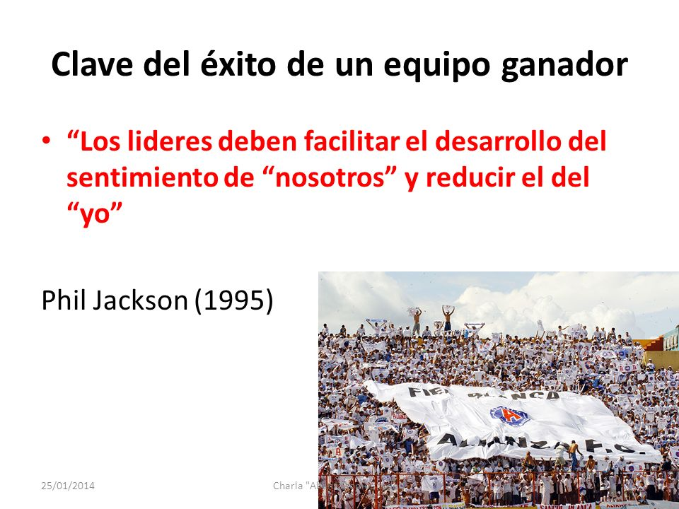 Clave del éxito de un equipo ganador Los lideres deben facilitar el desarrollo del sentimiento de nosotros y reducir el del yo Phil Jackson (1995) 25/