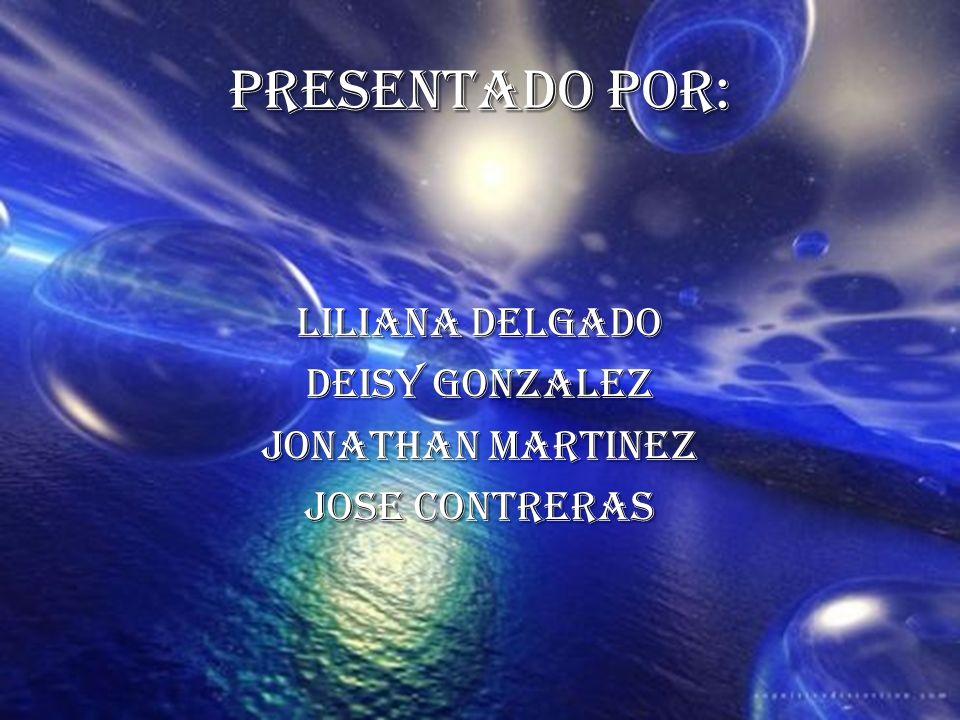 PRESENTADO POR: LILIANA DELGADO DEISY GONZALEZ JONATHAN MARTINEZ JOSE CONTRERAS