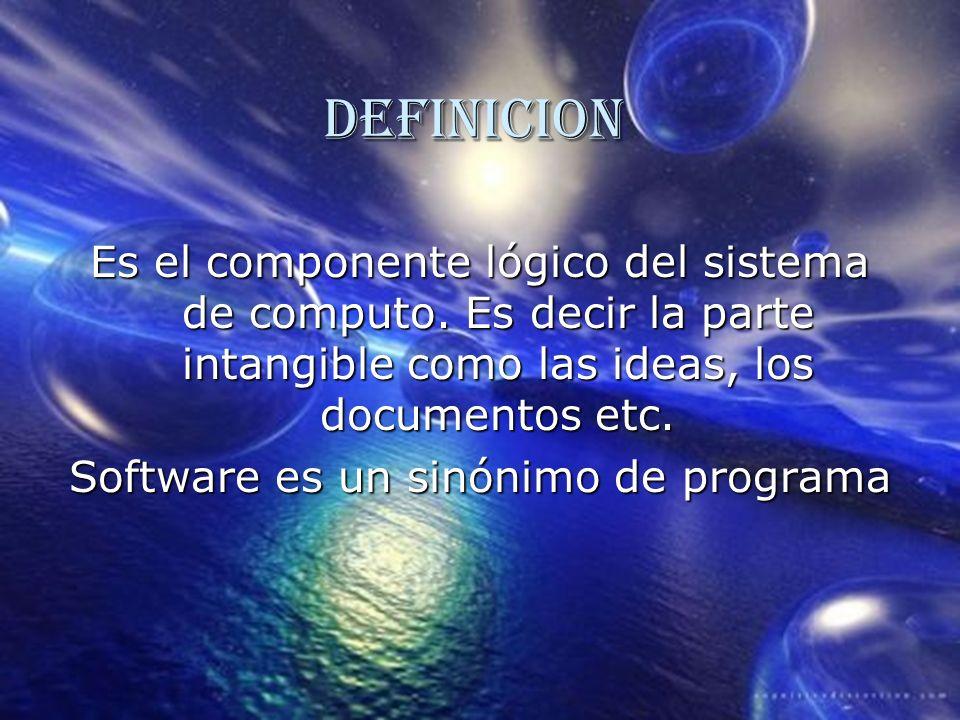 DEFINICION Es el componente lógico del sistema de computo. Es decir la parte intangible como las ideas, los documentos etc. Software es un sinónimo de