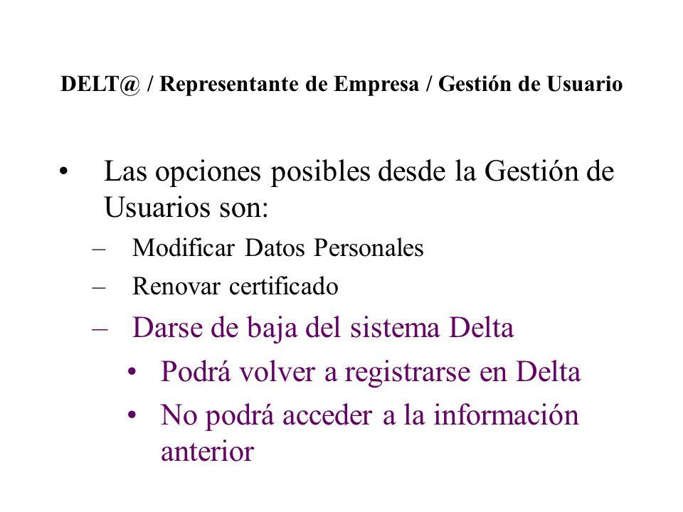 DELT@ / Representante de Empresa / Gestión de Usuario Las opciones posibles desde la Gestión de Usuarios son: –Modificar Datos Personales –Renovar certificado –Darse de baja del sistema Delta Podrá volver a registrarse en Delta No podrá acceder a la información anterior