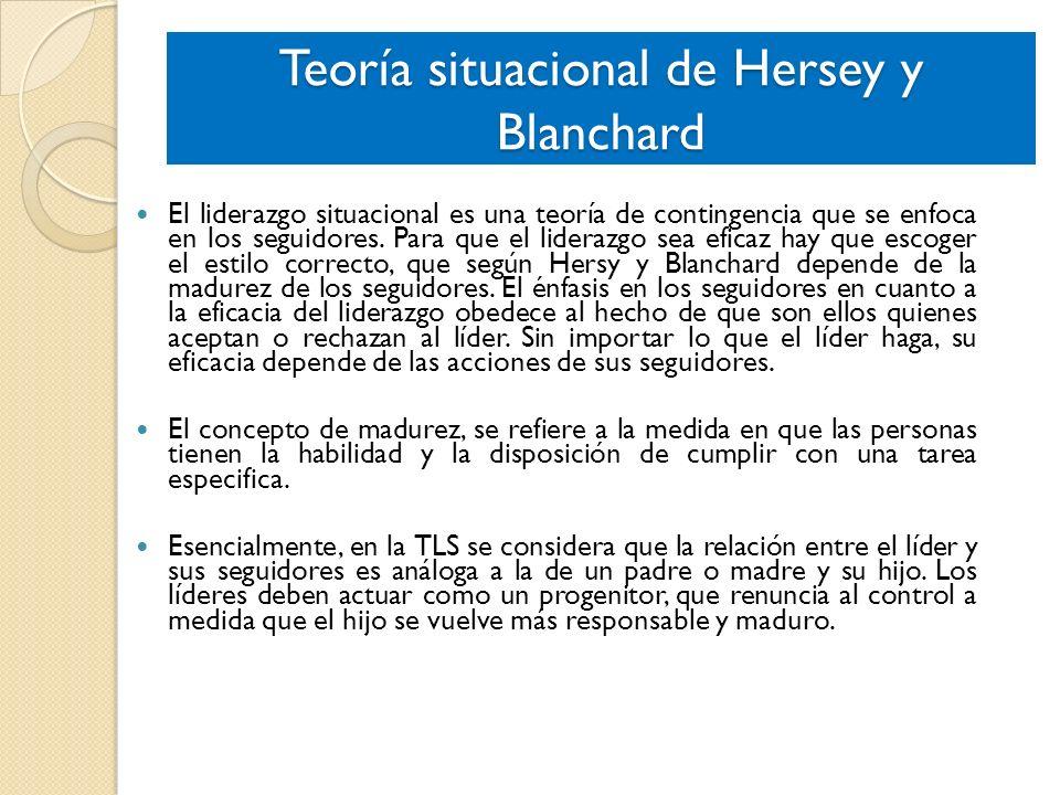 Teoría situacional de Hersey y Blanchard El liderazgo situacional es una teoría de contingencia que se enfoca en los seguidores. Para que el liderazgo