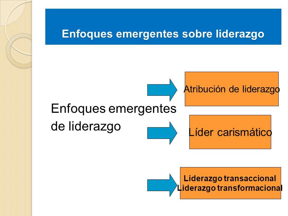 Enfoques emergentes de liderazgo Atribución de liderazgo Líder carismático Liderazgo transaccional Liderazgo transformacional Enfoques emergentes sobr