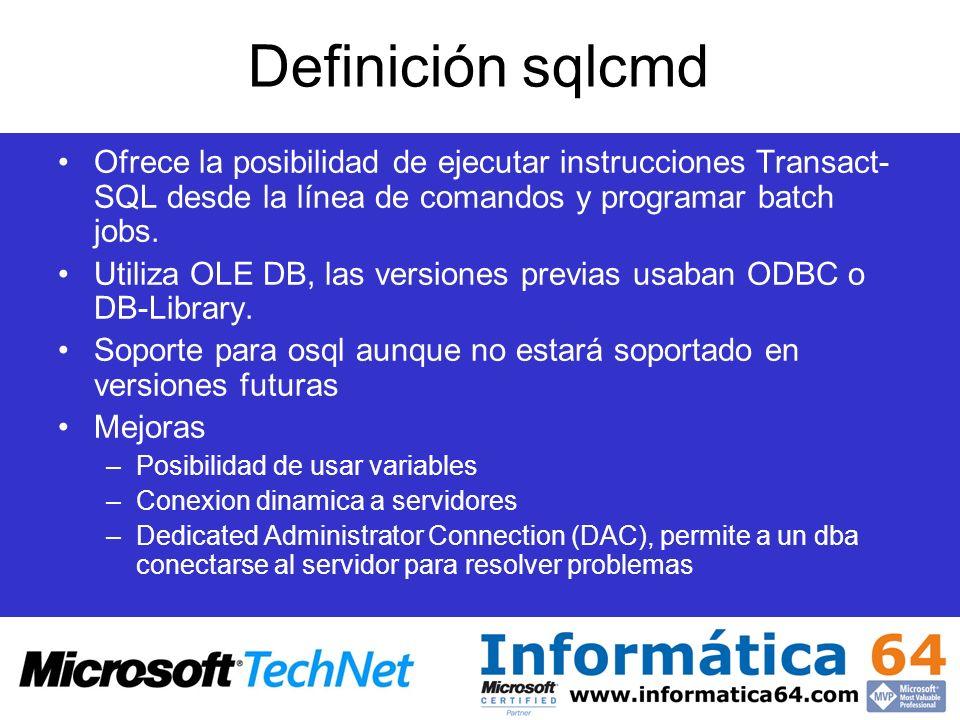 Definición sqlcmd Ofrece la posibilidad de ejecutar instrucciones Transact- SQL desde la línea de comandos y programar batch jobs. Utiliza OLE DB, las