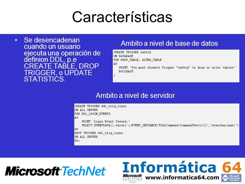 Características Se desencadenan cuando un usuario ejecuta una operación de definion DDL, p.e CREATE TABLE, DROP TRIGGER, o UPDATE STATISTICS. Ambito a