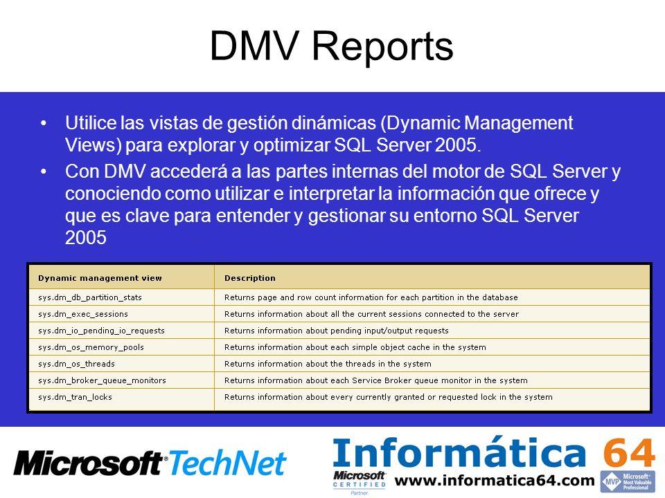 DMV Reports Utilice las vistas de gestión dinámicas (Dynamic Management Views) para explorar y optimizar SQL Server 2005. Con DMV accederá a las parte