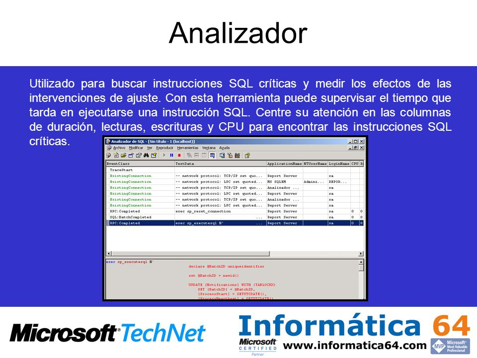Analizador Utilizado para buscar instrucciones SQL críticas y medir los efectos de las intervenciones de ajuste. Con esta herramienta puede supervisar