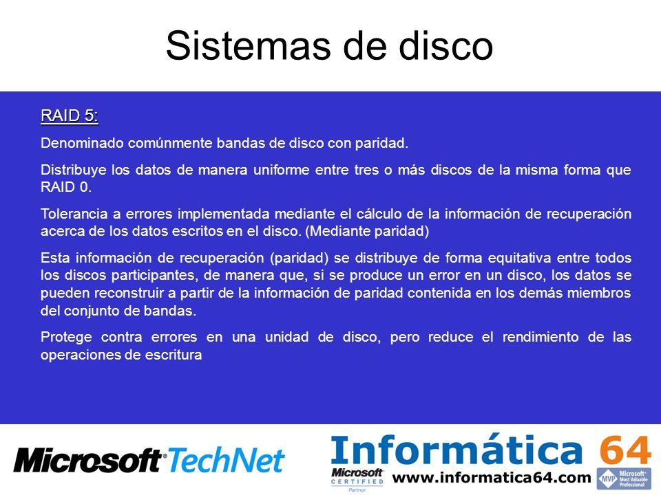 Sistemas de disco RAID 5: Denominado comúnmente bandas de disco con paridad. Distribuye los datos de manera uniforme entre tres o más discos de la mis