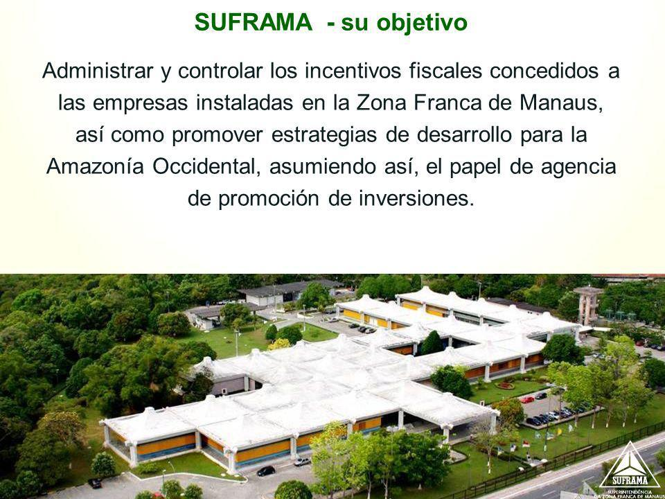 SUFRAMA - su objetivo Administrar y controlar los incentivos fiscales concedidos a las empresas instaladas en la Zona Franca de Manaus, así como promo