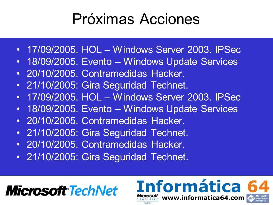Próximas Acciones 17/09/2005. HOL – Windows Server 2003. IPSec 18/09/2005. Evento – Windows Update Services 20/10/2005. Contramedidas Hacker. 21/10/20