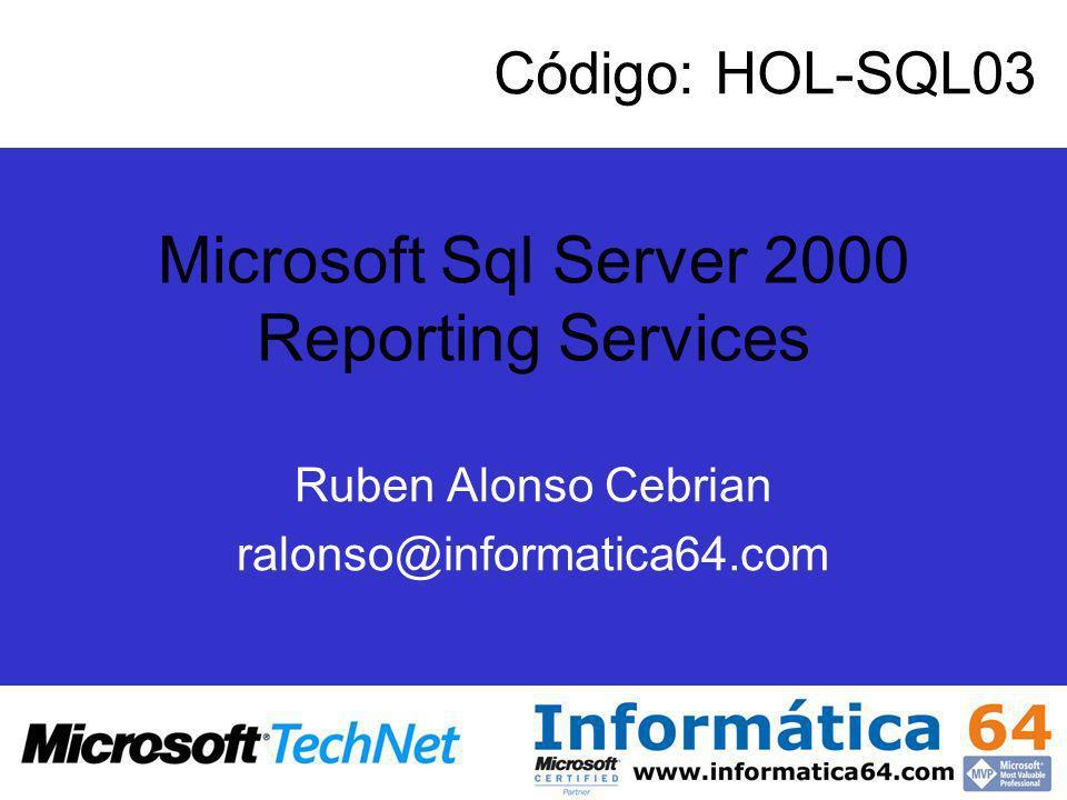 Microsoft Sql Server 2000 Reporting Services Ruben Alonso Cebrian ralonso@informatica64.com Código: HOL-SQL03