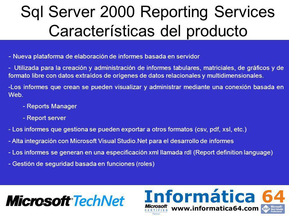 Sql Server 2000 Reporting Services Características del producto - Nueva plataforma de elaboración de informes basada en servidor - Utilizada para la creación y administración de informes tabulares, matriciales, de gráficos y de formato libre con datos extraídos de orígenes de datos relacionales y multidimensionales.