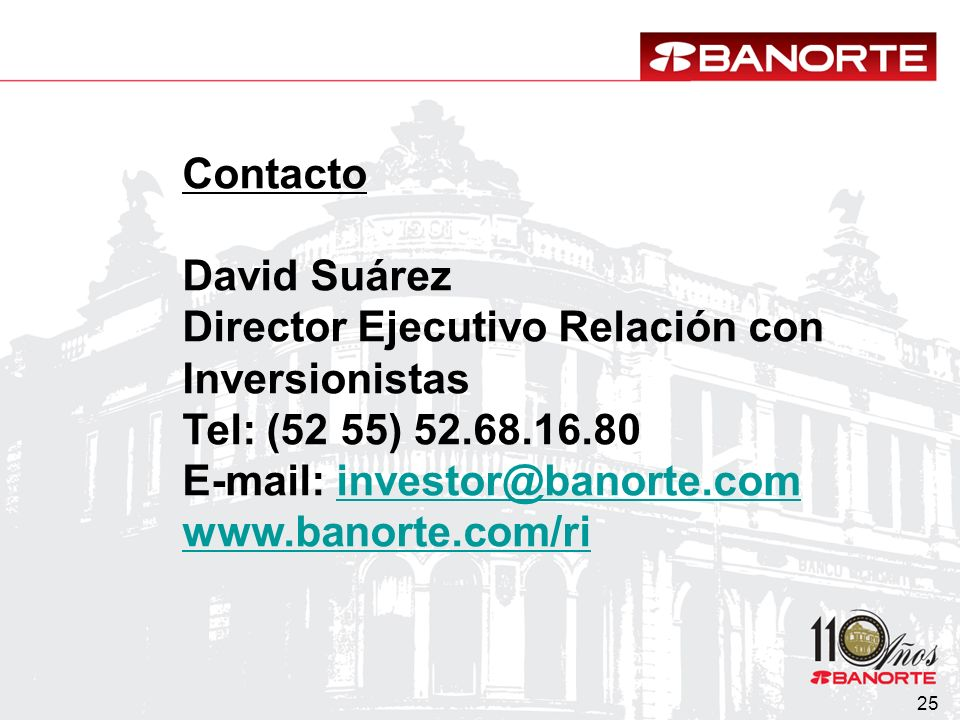25 Contacto David Suárez Director Ejecutivo Relación con Inversionistas Tel: (52 55) 52.68.16.80 E-mail: investor@banorte.cominvestor@banorte.com www.