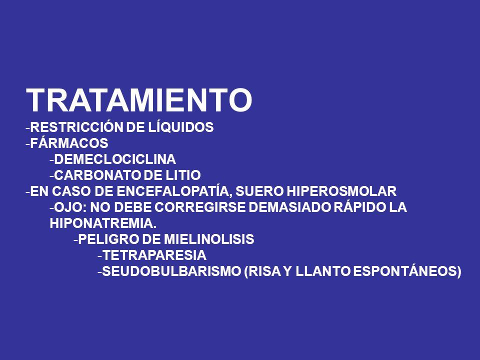TRATAMIENTO -RESTRICCIÓN DE LÍQUIDOS -FÁRMACOS -DEMECLOCICLINA -CARBONATO DE LITIO -EN CASO DE ENCEFALOPATÍA, SUERO HIPEROSMOLAR -OJO: NO DEBE CORREGI