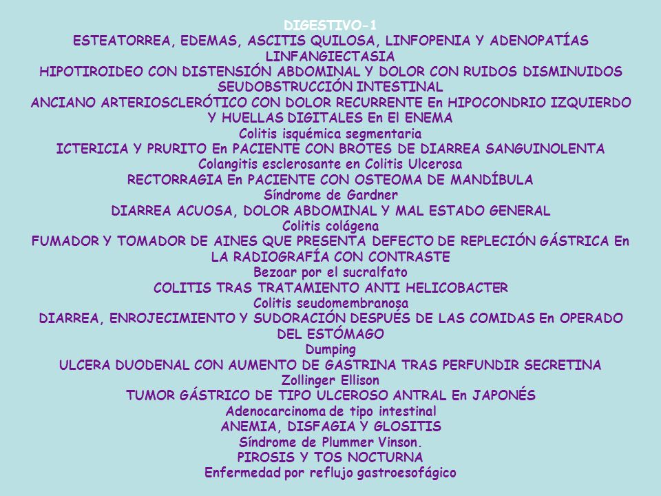 DIGESTIVO-1 ESTEATORREA, EDEMAS, ASCITIS QUILOSA, LINFOPENIA Y ADENOPATÍAS LINFANGIECTASIA HIPOTIROIDEO CON DISTENSIÓN ABDOMINAL Y DOLOR CON RUIDOS DISMINUIDOS SEUDOBSTRUCCIÓN INTESTINAL ANCIANO ARTERIOSCLERÓTICO CON DOLOR RECURRENTE En HIPOCONDRIO IZQUIERDO Y HUELLAS DIGITALES En El ENEMA Colitis isquémica segmentaria ICTERICIA Y PRURITO En PACIENTE CON BROTES DE DIARREA SANGUINOLENTA Colangitis esclerosante en Colitis Ulcerosa RECTORRAGIA En PACIENTE CON OSTEOMA DE MANDÍBULA Síndrome de Gardner DIARREA ACUOSA, DOLOR ABDOMINAL Y MAL ESTADO GENERAL Colitis colágena FUMADOR Y TOMADOR DE AINES QUE PRESENTA DEFECTO DE REPLECIÓN GÁSTRICA En LA RADIOGRAFÍA CON CONTRASTE Bezoar por el sucralfato COLITIS TRAS TRATAMIENTO ANTI HELICOBACTER Colitis seudomembranosa DIARREA, ENROJECIMIENTO Y SUDORACIÓN DESPUÉS DE LAS COMIDAS En OPERADO DEL ESTÓMAGO Dumping ULCERA DUODENAL CON AUMENTO DE GASTRINA TRAS PERFUNDIR SECRETINA Zollinger Ellison TUMOR GÁSTRICO DE TIPO ULCEROSO ANTRAL En JAPONÉS Adenocarcinoma de tipo intestinal ANEMIA, DISFAGIA Y GLOSITIS Síndrome de Plummer Vinson.