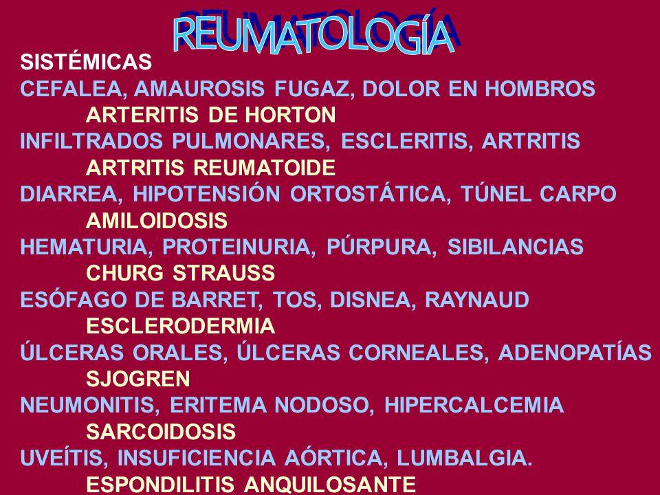 SISTÉMICAS CEFALEA, AMAUROSIS FUGAZ, DOLOR EN HOMBROS ARTERITIS DE HORTON INFILTRADOS PULMONARES, ESCLERITIS, ARTRITIS ARTRITIS REUMATOIDE DIARREA, HIPOTENSIÓN ORTOSTÁTICA, TÚNEL CARPO AMILOIDOSIS HEMATURIA, PROTEINURIA, PÚRPURA, SIBILANCIAS CHURG STRAUSS ESÓFAGO DE BARRET, TOS, DISNEA, RAYNAUD ESCLERODERMIA ÚLCERAS ORALES, ÚLCERAS CORNEALES, ADENOPATÍAS SJOGREN NEUMONITIS, ERITEMA NODOSO, HIPERCALCEMIA SARCOIDOSIS UVEÍTIS, INSUFICIENCIA AÓRTICA, LUMBALGIA.
