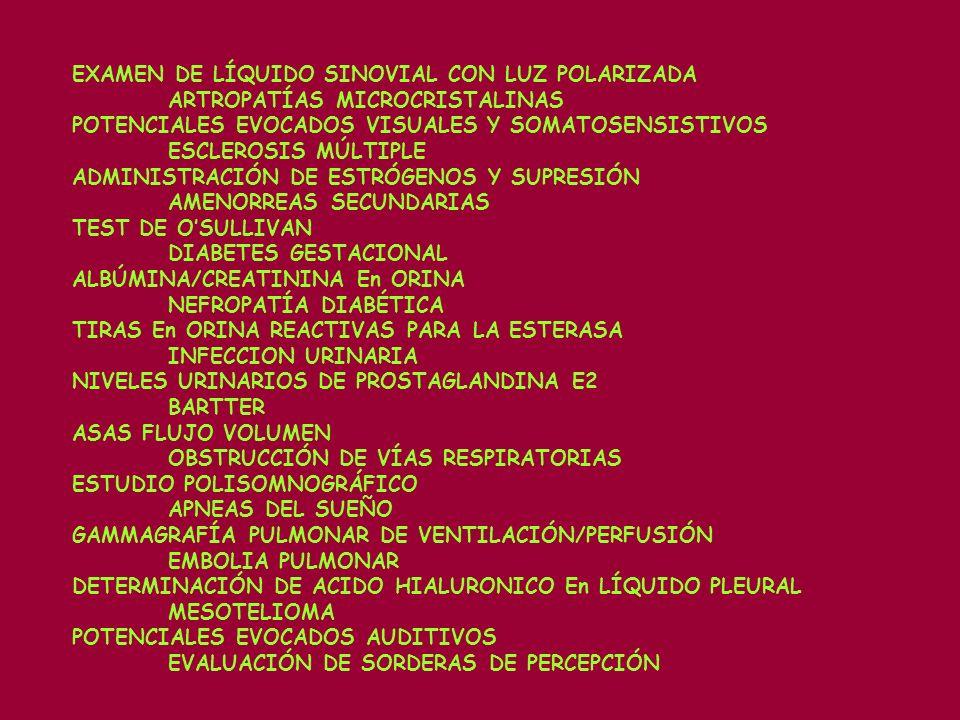 EXAMEN DE LÍQUIDO SINOVIAL CON LUZ POLARIZADA ARTROPATÍAS MICROCRISTALINAS POTENCIALES EVOCADOS VISUALES Y SOMATOSENSISTIVOS ESCLEROSIS MÚLTIPLE ADMINISTRACIÓN DE ESTRÓGENOS Y SUPRESIÓN AMENORREAS SECUNDARIAS TEST DE OSULLIVAN DIABETES GESTACIONAL ALBÚMINA/CREATININA En ORINA NEFROPATÍA DIABÉTICA TIRAS En ORINA REACTIVAS PARA LA ESTERASA INFECCION URINARIA NIVELES URINARIOS DE PROSTAGLANDINA E2 BARTTER ASAS FLUJO VOLUMEN OBSTRUCCIÓN DE VÍAS RESPIRATORIAS ESTUDIO POLISOMNOGRÁFICO APNEAS DEL SUEÑO GAMMAGRAFÍA PULMONAR DE VENTILACIÓN/PERFUSIÓN EMBOLIA PULMONAR DETERMINACIÓN DE ACIDO HIALURONICO En LÍQUIDO PLEURAL MESOTELIOMA POTENCIALES EVOCADOS AUDITIVOS EVALUACIÓN DE SORDERAS DE PERCEPCIÓN