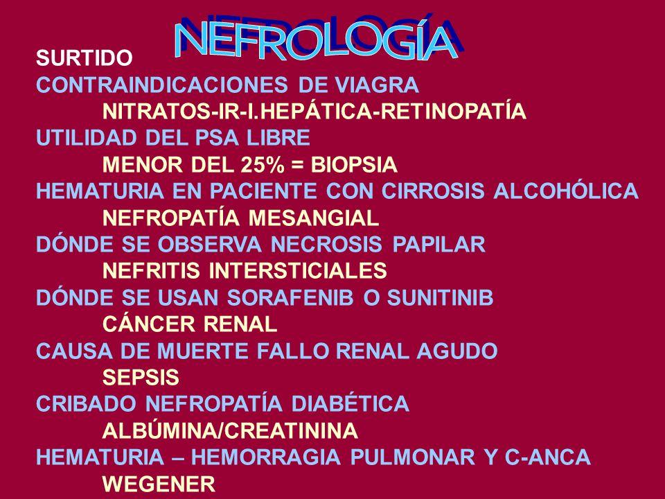 SURTIDO CONTRAINDICACIONES DE VIAGRA NITRATOS-IR-I.HEPÁTICA-RETINOPATÍA UTILIDAD DEL PSA LIBRE MENOR DEL 25% = BIOPSIA HEMATURIA EN PACIENTE CON CIRROSIS ALCOHÓLICA NEFROPATÍA MESANGIAL DÓNDE SE OBSERVA NECROSIS PAPILAR NEFRITIS INTERSTICIALES DÓNDE SE USAN SORAFENIB O SUNITINIB CÁNCER RENAL CAUSA DE MUERTE FALLO RENAL AGUDO SEPSIS CRIBADO NEFROPATÍA DIABÉTICA ALBÚMINA/CREATININA HEMATURIA – HEMORRAGIA PULMONAR Y C-ANCA WEGENER