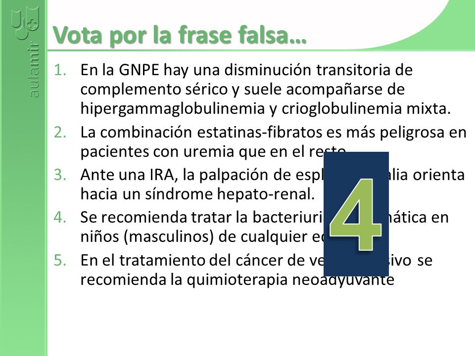 Vota por la frase falsa… 1.En la GNPE hay una disminución transitoria de complemento sérico y suele acompañarse de hipergammaglobulinemia y crioglobul
