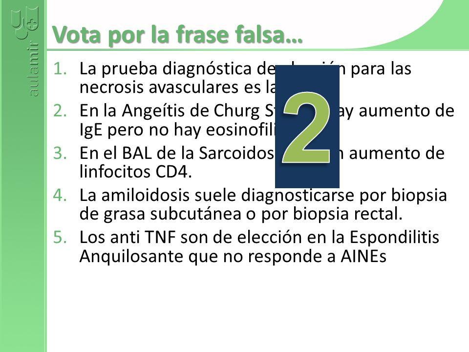 Vota por la frase falsa… 1.La prueba diagnóstica de elección para las necrosis avasculares es la RMN. 2.En la Angeítis de Churg Strauss hay aumento de