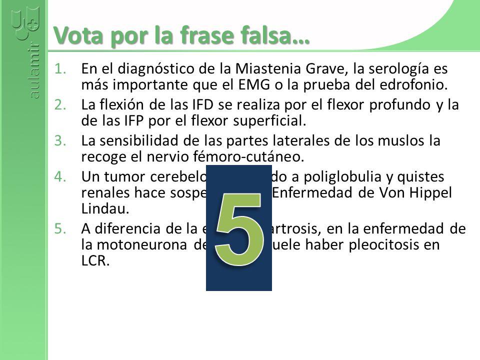 Vota por la frase falsa… 1.En el diagnóstico de la Miastenia Grave, la serología es más importante que el EMG o la prueba del edrofonio. 2.La flexión