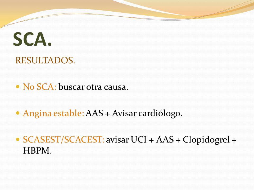 SCA. RESULTADOS. No SCA: buscar otra causa. Angina estable: AAS + Avisar cardiólogo. SCASEST/SCACEST: avisar UCI + AAS + Clopidogrel + HBPM.