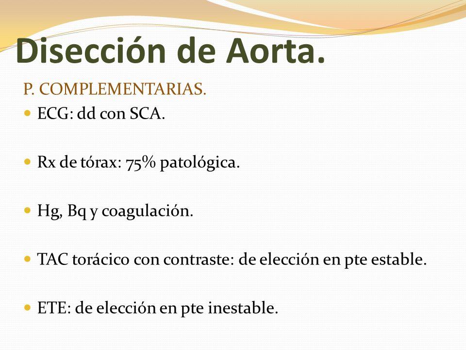 Disección de Aorta. P. COMPLEMENTARIAS. ECG: dd con SCA. Rx de tórax: 75% patológica. Hg, Bq y coagulación. TAC torácico con contraste: de elección en
