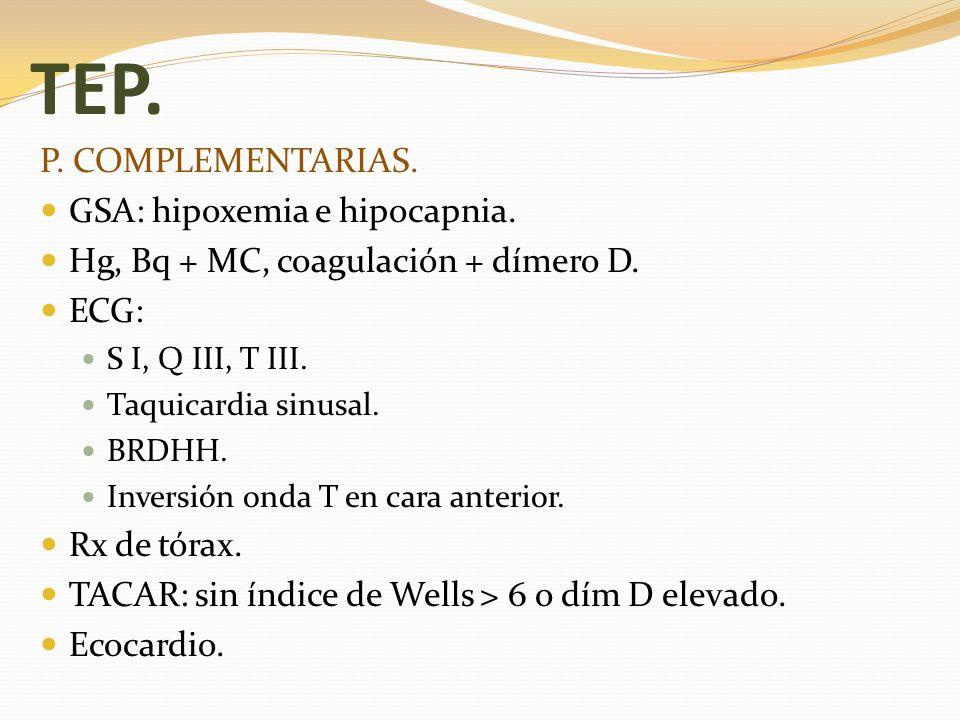 TEP. P. COMPLEMENTARIAS. GSA: hipoxemia e hipocapnia. Hg, Bq + MC, coagulación + dímero D. ECG: S I, Q III, T III. Taquicardia sinusal. BRDHH. Inversi