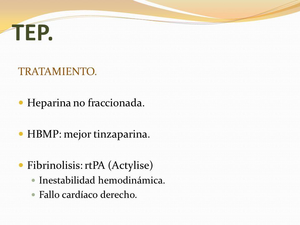 TEP. TRATAMIENTO. Heparina no fraccionada. HBMP: mejor tinzaparina. Fibrinolisis: rtPA (Actylise) Inestabilidad hemodinámica. Fallo cardíaco derecho.