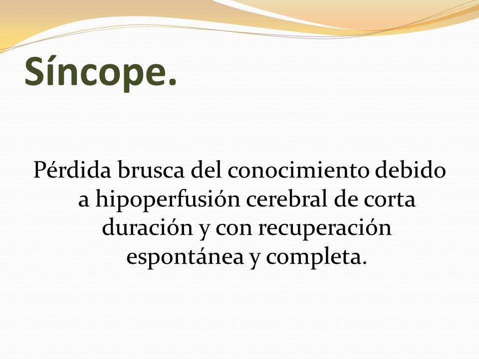 Síncope. Pérdida brusca del conocimiento debido a hipoperfusión cerebral de corta duración y con recuperación espontánea y completa.