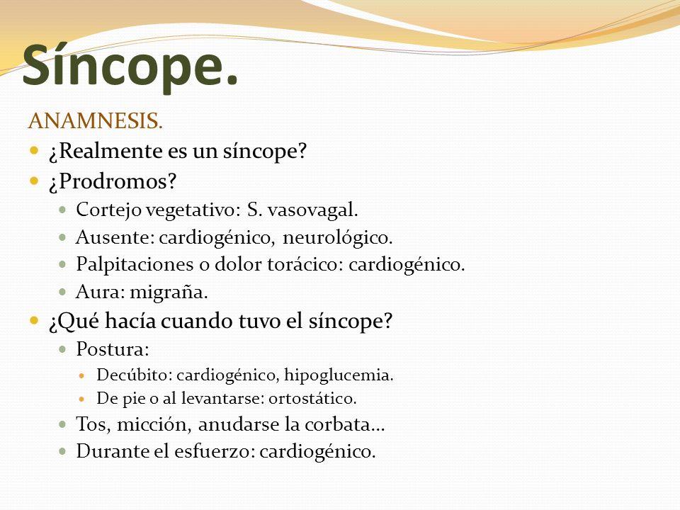 Síncope. ANAMNESIS. ¿Realmente es un síncope? ¿Prodromos? Cortejo vegetativo: S. vasovagal. Ausente: cardiogénico, neurológico. Palpitaciones o dolor