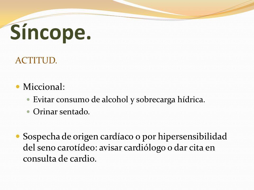 Síncope. ACTITUD. Miccional: Evitar consumo de alcohol y sobrecarga hídrica. Orinar sentado. Sospecha de origen cardíaco o por hipersensibilidad del s