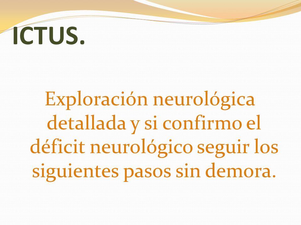 ICTUS. Exploración neurológica detallada y si confirmo el déficit neurológico seguir los siguientes pasos sin demora.