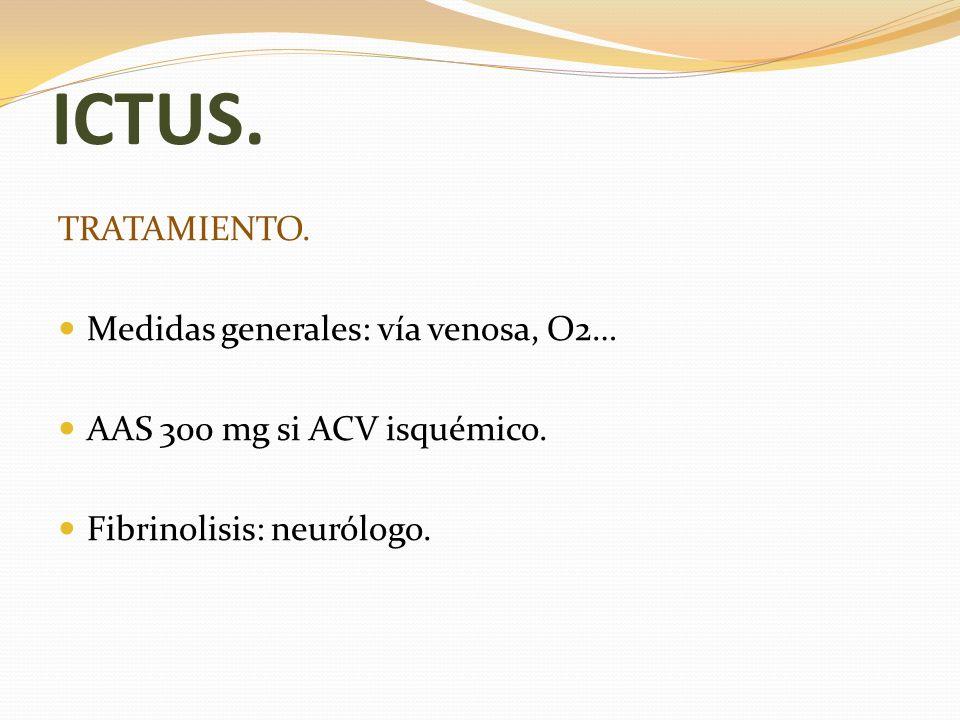 ICTUS. TRATAMIENTO. Medidas generales: vía venosa, O2… AAS 300 mg si ACV isquémico. Fibrinolisis: neurólogo.