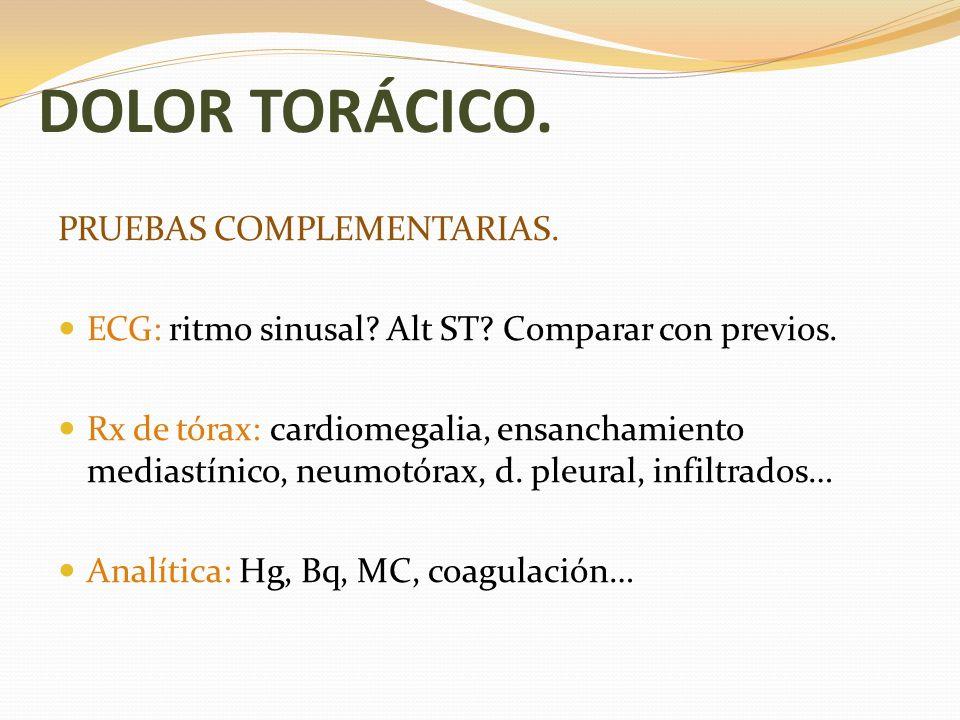 DOLOR TORÁCICO. PRUEBAS COMPLEMENTARIAS. ECG: ritmo sinusal? Alt ST? Comparar con previos. Rx de tórax: cardiomegalia, ensanchamiento mediastínico, ne