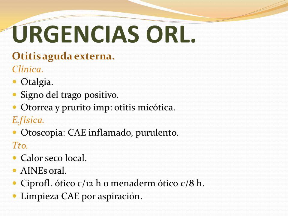 URGENCIAS ORL. Otitis aguda externa. Clínica. Otalgia. Signo del trago positivo. Otorrea y prurito imp: otitis micótica. E.física. Otoscopia: CAE infl