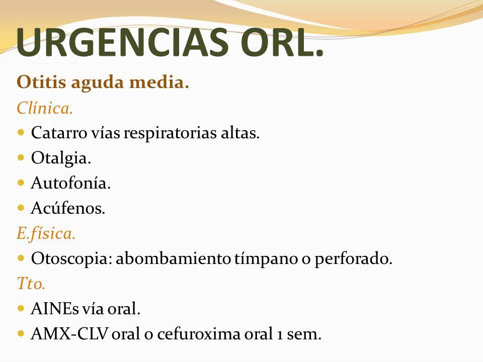 URGENCIAS ORL. Otitis aguda media. Clínica. Catarro vías respiratorias altas. Otalgia. Autofonía. Acúfenos. E.física. Otoscopia: abombamiento tímpano