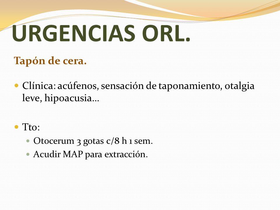 URGENCIAS ORL. Tapón de cera. Clínica: acúfenos, sensación de taponamiento, otalgia leve, hipoacusia… Tto: Otocerum 3 gotas c/8 h 1 sem. Acudir MAP pa