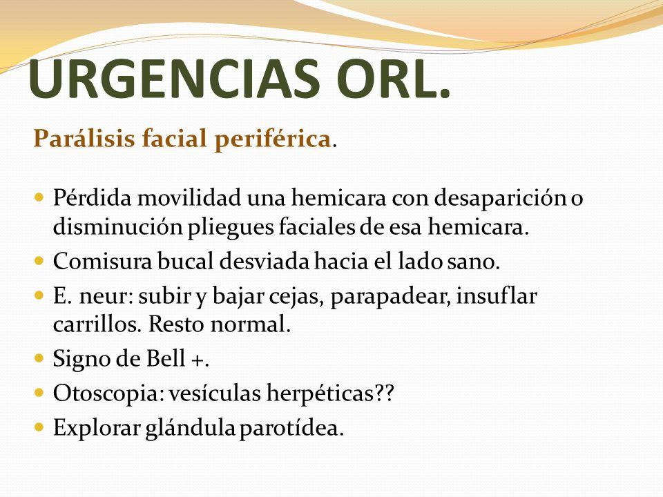 URGENCIAS ORL. Parálisis facial periférica. Pérdida movilidad una hemicara con desaparición o disminución pliegues faciales de esa hemicara. Comisura