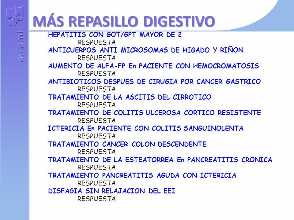HEPATITIS CON GOT/GPT MAYOR DE 2 RESPUESTA ANTICUERPOS ANTI MICROSOMAS DE HIGADO Y RIÑON RESPUESTA AUMENTO DE ALFA-FP En PACIENTE CON HEMOCROMATOSIS RESPUESTA ANTIBIOTICOS DESPUES DE CIRUGIA POR CANCER GASTRICO RESPUESTA TRATAMIENTO DE LA ASCITIS DEL CIRROTICO RESPUESTA TRATAMIENTO DE COLITIS ULCEROSA CORTICO RESISTENTE RESPUESTA ICTERICIA En PACIENTE CON COLITIS SANGUINOLENTA RESPUESTA TRATAMIENTO CANCER COLON DESCENDENTE RESPUESTA TRATAMIENTO DE LA ESTEATORREA En PANCREATITIS CRONICA RESPUESTA TRATAMIENTO PANCREATITIS AGUDA CON ICTERICIA RESPUESTA DISFAGIA SIN RELAJACION DEL EEI RESPUESTA MÁS REPASILLO DIGESTIVO