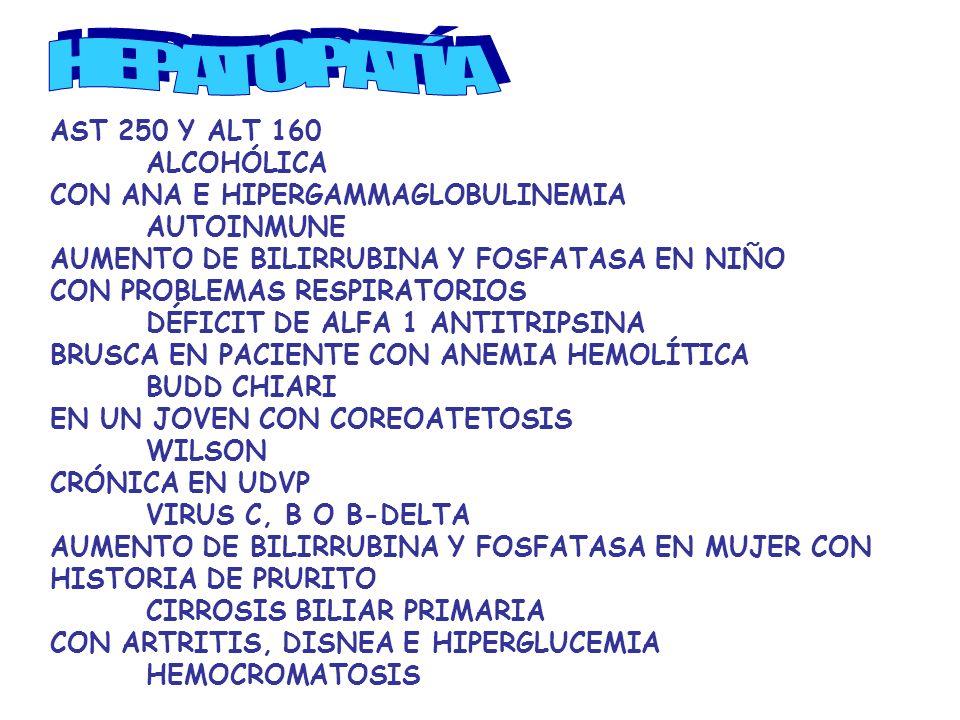 AST 250 Y ALT 160 ALCOHÓLICA CON ANA E HIPERGAMMAGLOBULINEMIA AUTOINMUNE AUMENTO DE BILIRRUBINA Y FOSFATASA EN NIÑO CON PROBLEMAS RESPIRATORIOS DÉFICIT DE ALFA 1 ANTITRIPSINA BRUSCA EN PACIENTE CON ANEMIA HEMOLÍTICA BUDD CHIARI EN UN JOVEN CON COREOATETOSIS WILSON CRÓNICA EN UDVP VIRUS C, B O B-DELTA AUMENTO DE BILIRRUBINA Y FOSFATASA EN MUJER CON HISTORIA DE PRURITO CIRROSIS BILIAR PRIMARIA CON ARTRITIS, DISNEA E HIPERGLUCEMIA HEMOCROMATOSIS