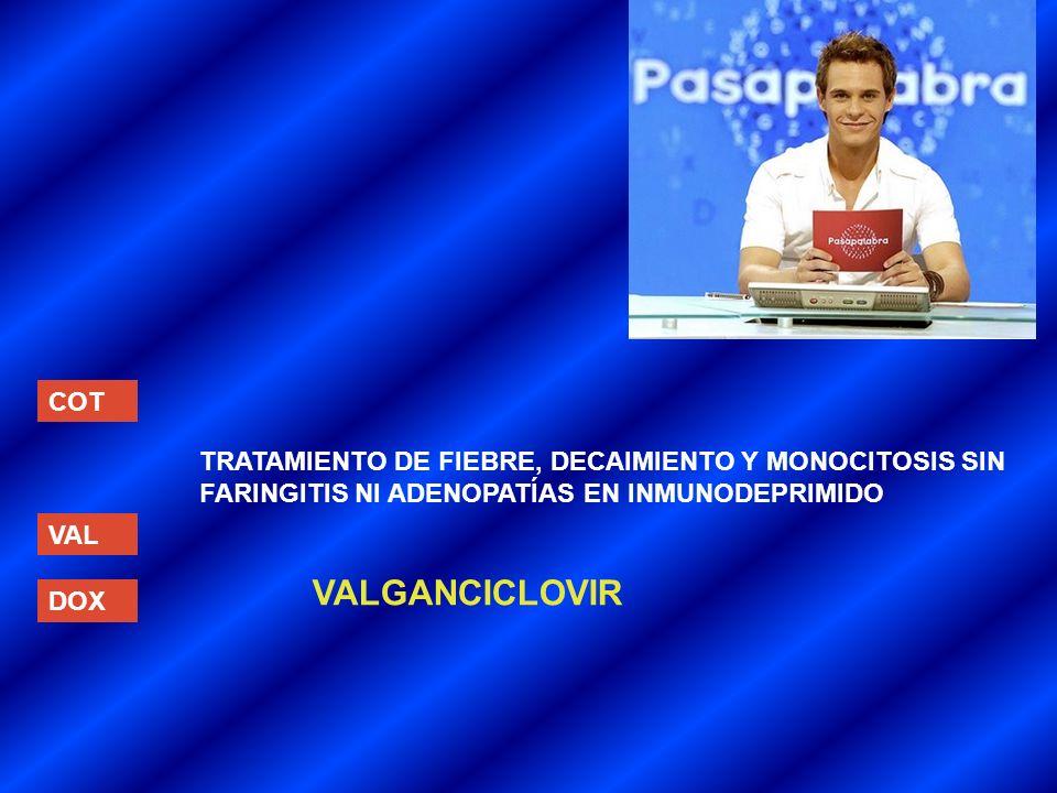 COT VAL DOX TRATAMIENTO DE FIEBRE, DECAIMIENTO Y MONOCITOSIS SIN FARINGITIS NI ADENOPATÍAS EN INMUNODEPRIMIDO VALGANCICLOVIR