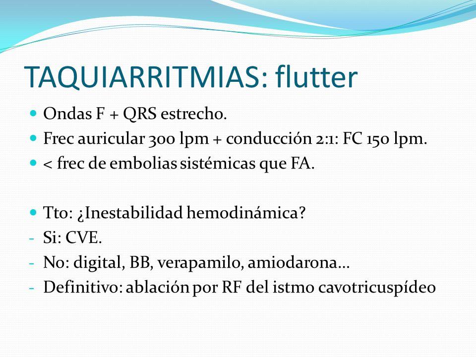 TAQUIARRITMIAS: flutter Ondas F + QRS estrecho. Frec auricular 300 lpm + conducción 2:1: FC 150 lpm. < frec de embolias sistémicas que FA. Tto: ¿Inest