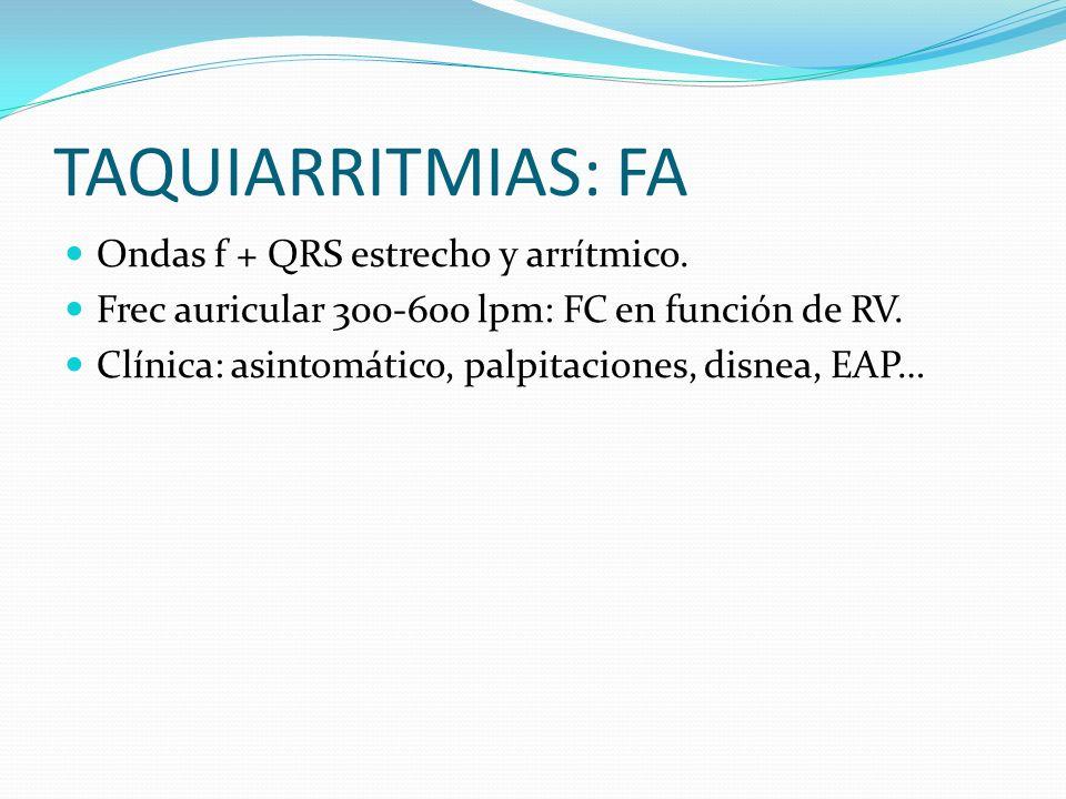 TAQUIARRITMIAS: FA Ondas f + QRS estrecho y arrítmico. Frec auricular 300-600 lpm: FC en función de RV. Clínica: asintomático, palpitaciones, disnea,